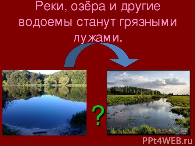 Реки, озёра и другие водоемы станут грязными лужами. ?