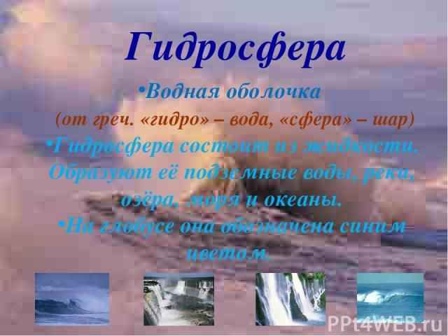 Гидросфера Водная оболочка (от греч. «гидро» – вода, «сфера» – шар) Гидросфера состоит из жидкости. Образуют её подземные воды, реки, озёра, моря и океаны. На глобусе она обозначена синим цветом.