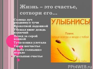 Жизнь – это счастье, сотвори его… Солнца луч раздвинул тучи Крохотной ладошкой У