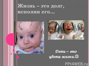Жизнь – это долг, исполни его… Дети – это цветы жизни.