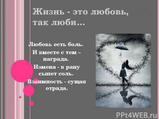 Жизнь - это любовь, так люби… Любовь есть боль. И вместе с тем – награда. Измена