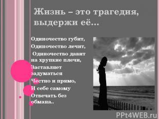 Жизнь – это трагедия, выдержи её… Одиночество губит, Одиночество лечит, Одиночес