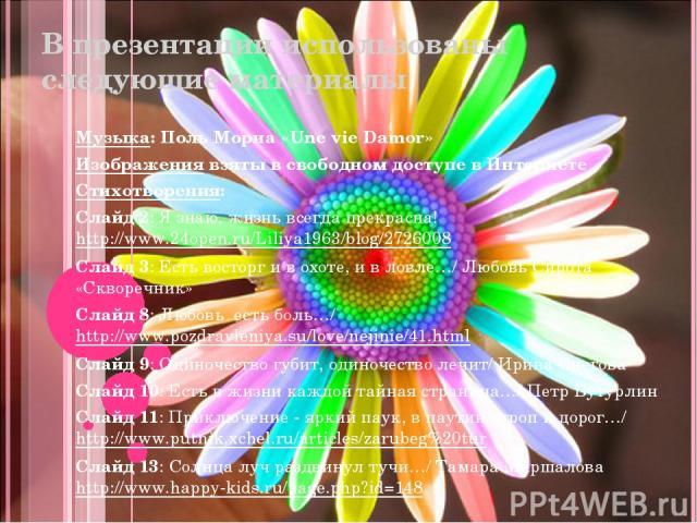 В презентации использованы следующие материалы Музыка: Поль Мориа «Une vie Damor» Изображения взяты в свободном доступе в Интернете Стихотворения: Слайд 2: Я знаю, жизнь всегда прекрасна! http://www.24open.ru/Liliya1963/blog/2726008 Слайд 3: Есть во…