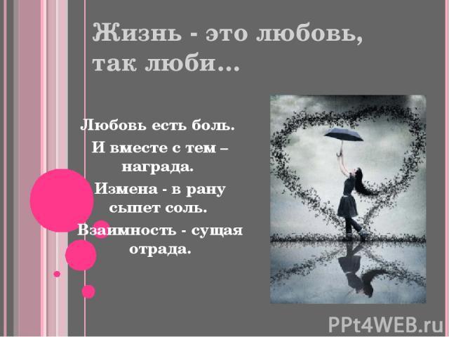 Жизнь - это любовь, так люби… Любовь есть боль. И вместе с тем – награда. Измена - в рану сыпет соль. Взаимность - сущая отрада.