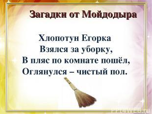 Загадки от Мойдодыра Хлопотун Егорка Взялся за уборку, В пляс по комнате пошёл,