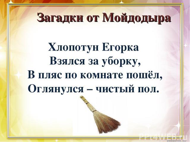 Загадки от Мойдодыра Хлопотун Егорка Взялся за уборку, В пляс по комнате пошёл, Оглянулся – чистый пол.