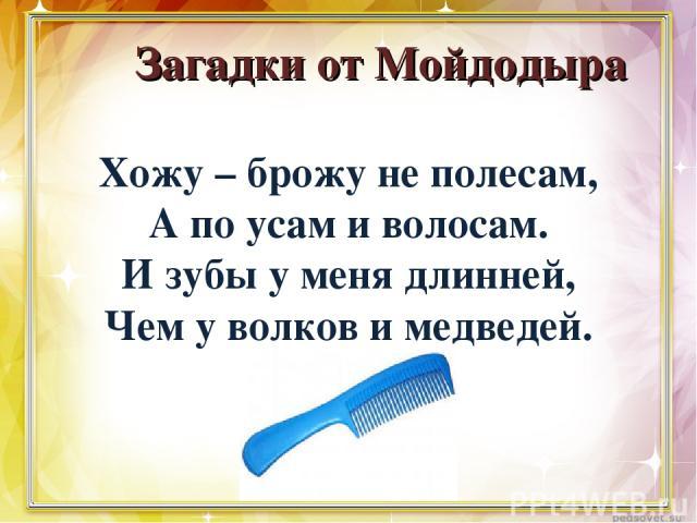 Загадки от Мойдодыра Хожу – брожу не полесам, А по усам и волосам. И зубы у меня длинней, Чем у волков и медведей.