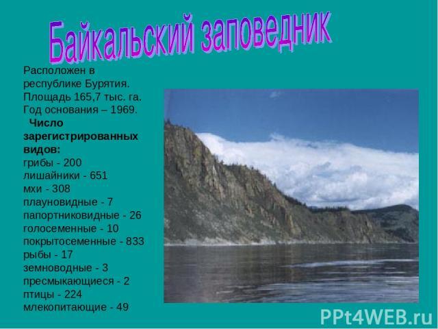 Расположен в республике Бурятия. Площадь 165,7 тыс. га. Год основания – 1969. Число зарегистрированных видов: грибы - 200 лишайники - 651 мхи - 308 плауновидные - 7 папортниковидные - 26 голосеменные - 10 покрытосеменные - 833 рыбы - 17 земноводны…