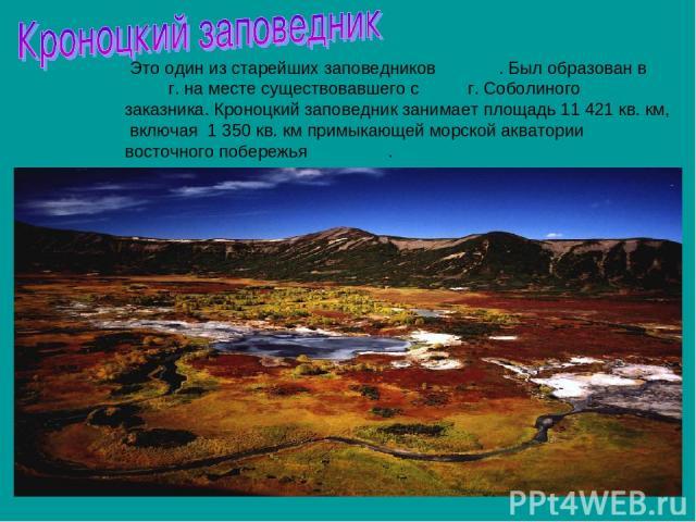 Это один из старейших заповедников России. Был образован в 1934 г. на месте существовавшего с 1882 г. Соболиного заказника. Кроноцкий заповедник занимает площадь 11 421 кв. км, включая 1350 кв. км примыкающей морской акватории восточного побережья …