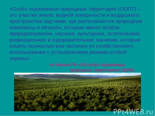 «Особо охраняемые природные территории (ООПТ) – это участки земли, водной поверхности и воздушного пространства над ними, где располагаются природные комплексы и объекты, которые имеют особое природоохранное, научное, культурное, эстетическое, рекре…