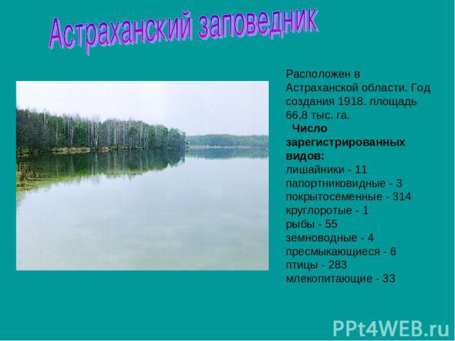 Расположен в Астраханской области. Год создания 1918. площадь 66,8 тыс. га. Число зарегистрированных видов: лишайники - 11 папортниковидные - 3 покрытосеменные - 314 круглоротые - 1 рыбы - 55 земноводные - 4 пресмыкающиеся - 6 птицы - 283 млекопит…