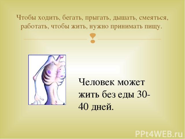 Чтобы ходить, бегать, прыгать, дышать, смеяться, работать, чтобы жить, нужно принимать пищу. Человек может жить без еды 30-40 дней.