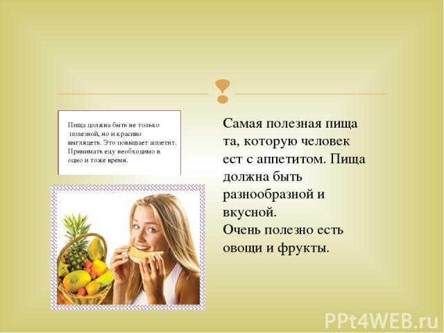 Пища должна быть не только полезной, но и красиво выглядеть. Это повышает аппетит. Принимать еду необходимо в одно и тоже время. Самая полезная пища та, которую человек ест с аппетитом. Пища должна быть разнообразной и вкусной. Очень полезно есть ов…