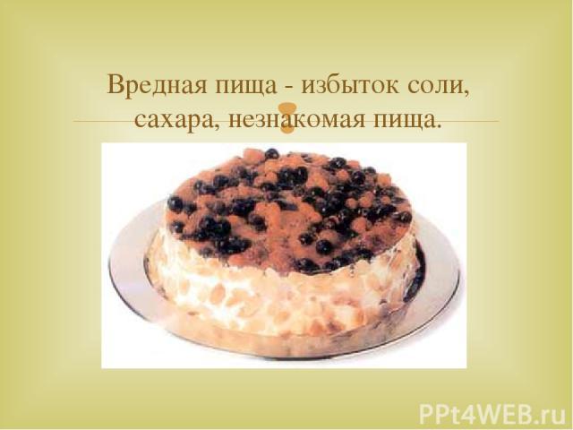 Вредная пища - избыток соли, сахара, незнакомая пища.