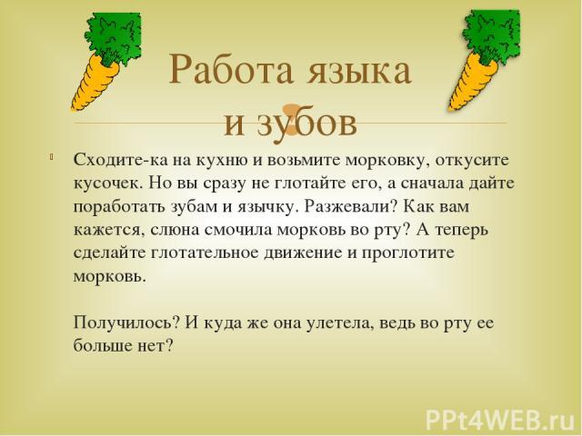 Сходите-ка на кухню и возьмите морковку, откусите кусочек. Но вы сразу не глотайте его, а сначала дайте поработать зубам и язычку. Разжевали? Как вам кажется, слюна смочила морковь во рту? А теперь сделайте глотательное движение и проглотите морковь…