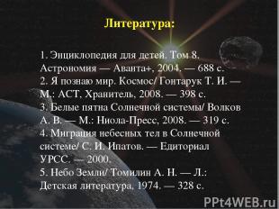 Литература: 1. Энциклопедия для детей. Том 8. Астрономия— Аванта+, 2004.— 688