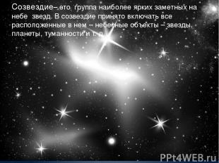 Созвездие– это группа наиболее ярких заметных на небе звезд. В созвездие принято