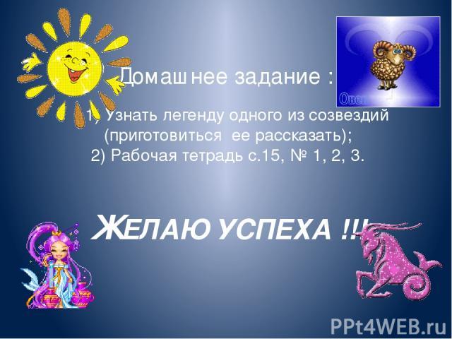 Домашнее задание : 1) Узнать легенду одного из созвездий (приготовиться ее рассказать); 2) Рабочая тетрадь с.15, № 1, 2, 3. ЖЕЛАЮ УСПЕХА !!!