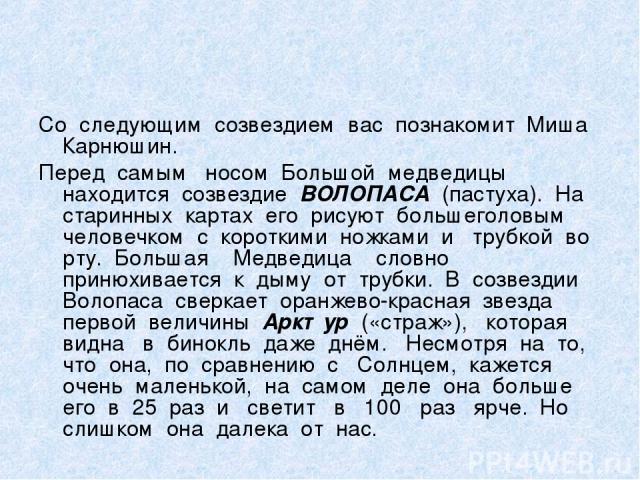 Со следующим созвездием вас познакомит Миша Карнюшин. Перед самым носом Большой медведицы находится созвездие ВОЛОПАСА (пастуха). На старинных картах его рисуют большеголовым человечком с короткими ножками и трубкой во рту. Большая Медведица словно …