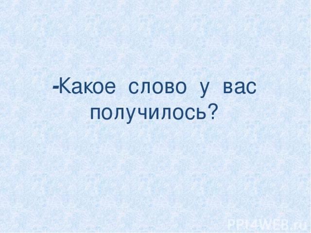 -Какое слово у вас получилось?