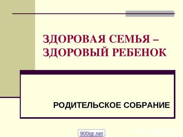 ЗДОРОВАЯ СЕМЬЯ – ЗДОРОВЫЙ РЕБЕНОК РОДИТЕЛЬСКОЕ СОБРАНИЕ 900igr.net