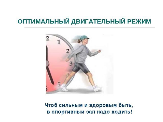 ОПТИМАЛЬНЫЙ ДВИГАТЕЛЬНЫЙ РЕЖИМ Чтоб сильным и здоровым быть, в спортивный зал надо ходить!
