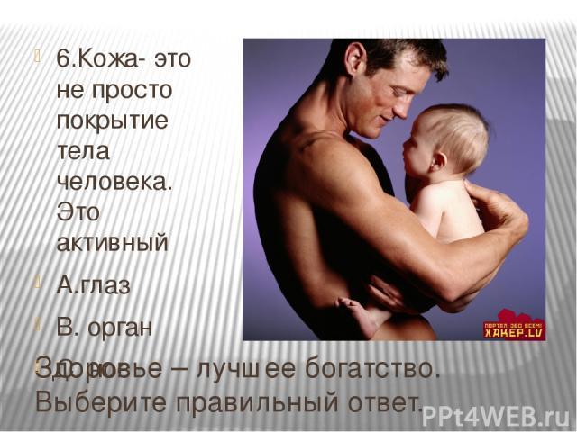 Здоровье – лучшее богатство. Выберите правильный ответ. 6.Кожа- это не просто покрытие тела человека. Это активный А.глаз В. орган С. нос