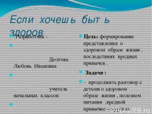 Если хочешь быть здоров Разработчик : Долгова Любовь Ивановна учитель начальных