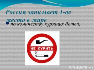 Россия занимает 1-ое место в мире по количеству курящих детей.