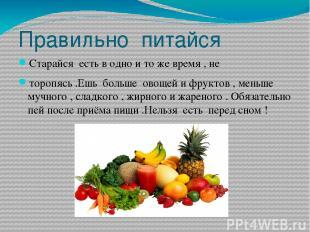 Правильно питайся Старайся есть в одно и то же время , не торопясь .Ешь больше о