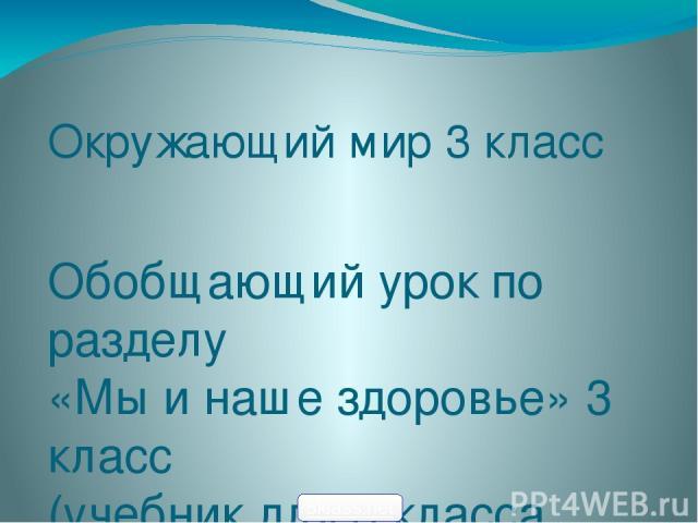 Окружающий мир 3 класс Обобщающий урок по разделу «Мы и наше здоровье» 3 класс (учебник для 3 класса А.А. Плешаков) 5klass.net