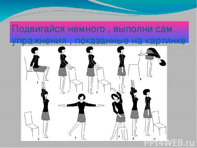 Подвигайся немного , выполни сам упражнения , показанные на картинке