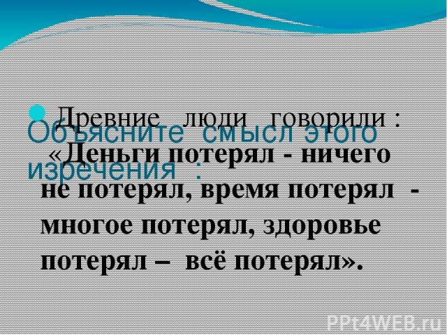 Объясните смысл этого изречения : Древние люди говорили : «Деньги потерял - ничего не потерял, время потерял - многое потерял, здоровье потерял – всё потерял».