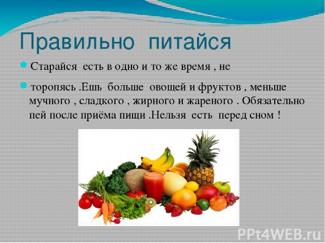 Правильно питайся Старайся есть в одно и то же время , не торопясь .Ешь больше овощей и фруктов , меньше мучного , сладкого , жирного и жареного . Обязательно пей после приёма пищи .Нельзя есть перед сном !