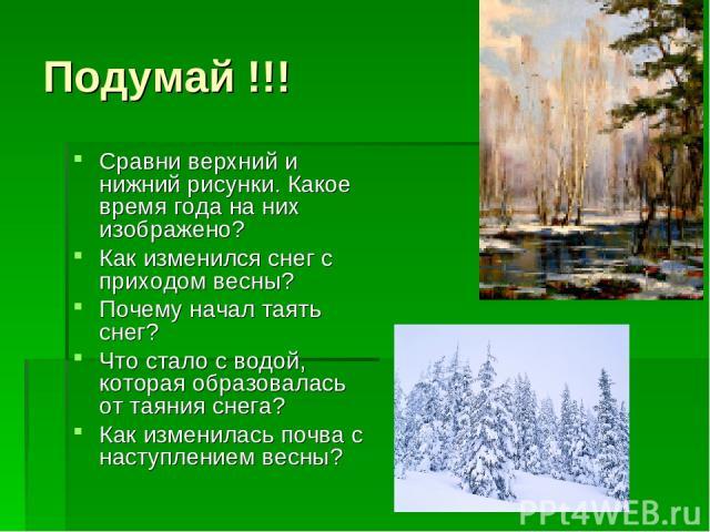 Подумай !!! Сравни верхний и нижний рисунки. Какое время года на них изображено? Как изменился снег с приходом весны? Почему начал таять снег? Что стало с водой, которая образовалась от таяния снега? Как изменилась почва с наступлением весны?