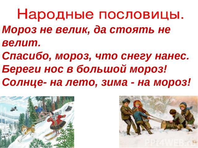 Мороз не велик, да стоять не велит. Спасибо, мороз, что снегу нанес. Береги нос в большой мороз! Солнце- на лето, зима - на мороз!