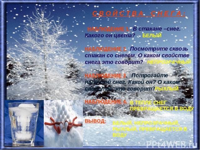 С В О Й С Т В А С Н Е Г А : НАБЛЮДЕНИЕ 1. В стакане –снег. Какого он цвета? НАБЛЮДЕНИЕ 2. Посмотрите сквозь стакан со снегом. О каком свойстве снега это говорит? НАБЛЮДЕНИЕ 3. Потрогайте палочкой снег. Какой он? О каком свойстве это говорит? НАБЛЮДЕ…