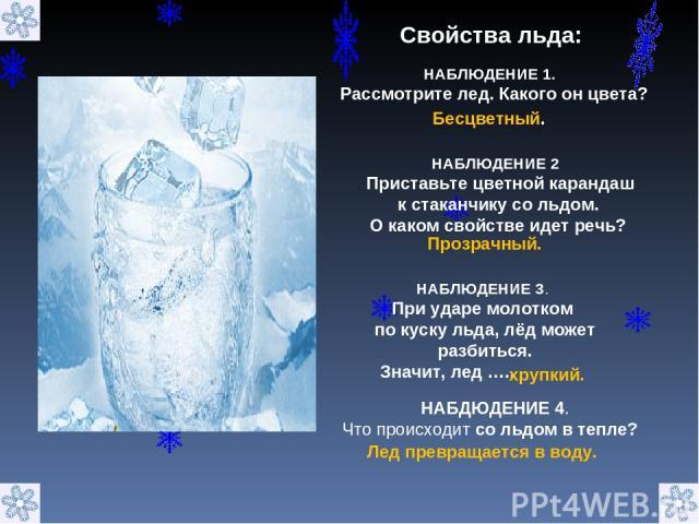 НАБДЮДЕНИЕ 4. Что происходит со льдом в тепле? Свойства льда: НАБЛЮДЕНИЕ 1. Рассмотрите лед. Какого он цвета? Бесцветный. НАБЛЮДЕНИЕ 2 . Приставьте цветной карандаш к стаканчику со льдом. О каком свойстве идет речь? Прозрачный. НАБЛЮДЕНИЕ 3. При уда…