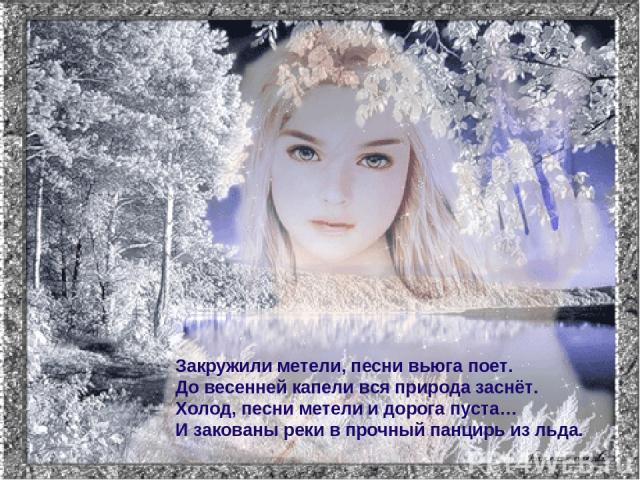 Закружили метели, песни вьюга поет. До весенней капели вся природа заснёт. Холод, песни метели и дорога пуста… И закованы реки в прочный панцирь из льда.