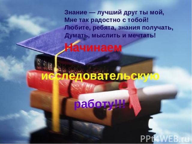 Знание — лучший друг ты мой, Мне так радостно с тобой! Любите, ребята, знания получать, Думать, мыслить и мечтать! Начинаем исследовательскую работу!!!