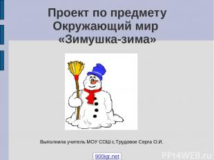Проект по предмету Окружающий мир «Зимушка-зима» Выполнила учитель МОУ СОШ с.Тру