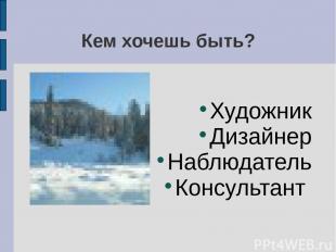 Кем хочешь быть? Художник Дизайнер Наблюдатель Консультант