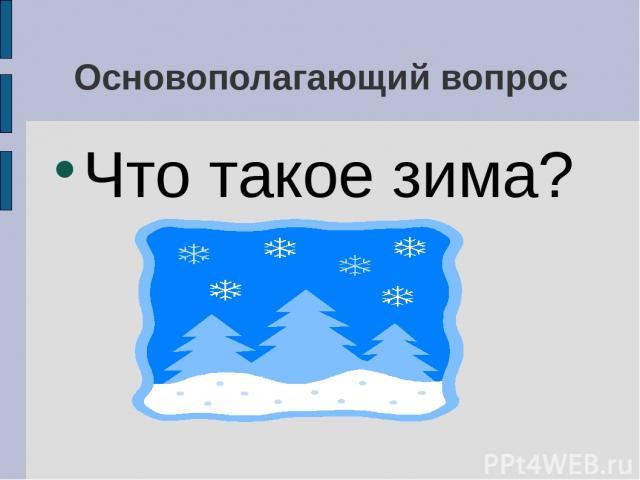 Основополагающий вопрос Что такое зима?