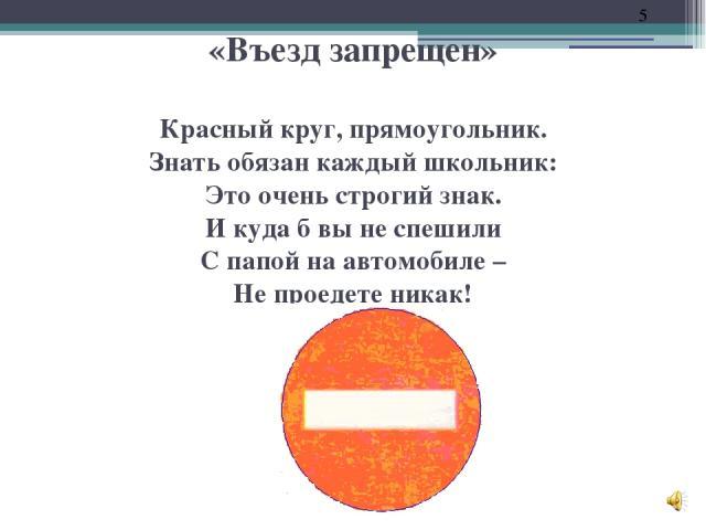 «Въезд запрещен» Красный круг, прямоугольник. Знать обязан каждый школьник: Это очень строгий знак. И куда б вы не спешили С папой на автомобиле – Не проедете никак!