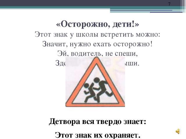 «Осторожно, дети!» Этот знак у школы встретить можно: Значит, нужно ехать осторожно! Эй, водитель, не спеши, Здесь проходят малыши. Детвора вся твердо знает: Этот знак их охраняет.
