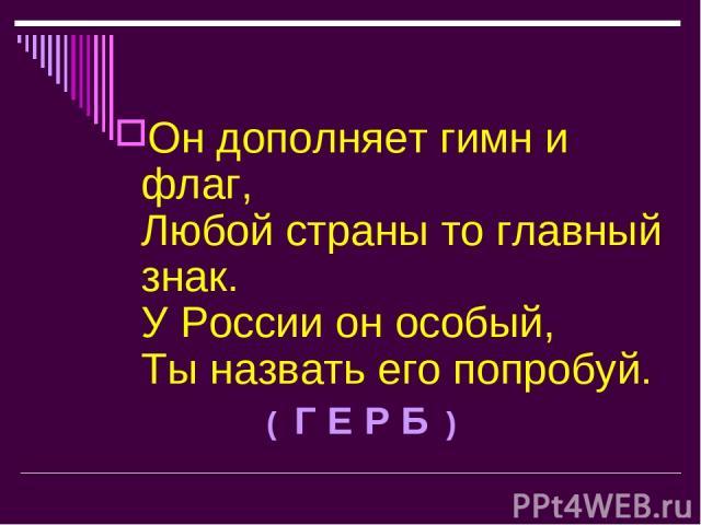 Он дополняет гимн и флаг, Любой страны то главный знак. У России он особый, Ты назвать его попробуй. ( Г Е Р Б )