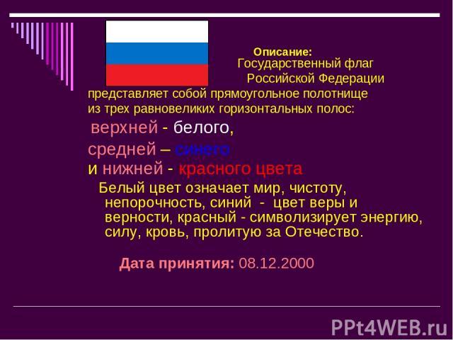 Описание: Государственный флаг Российской Федерации представляет собой прямоугольное полотнище из трех равновеликих горизонтальных полос: верхней - белого, средней – синего и нижней - красного цвета Белый цвет означает мир, чистоту, непорочность, си…