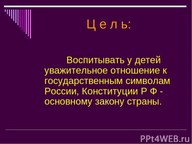 Ц е л ь: Воспитывать у детей уважительное отношение к государственным символам России, Конституции Р Ф - основному закону страны.