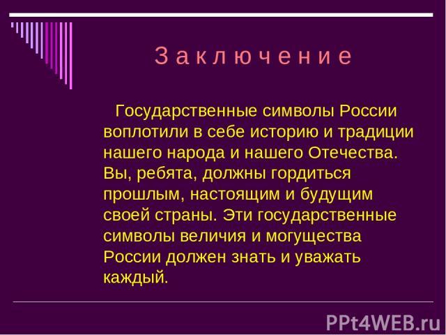 З а к л ю ч е н и е Государственные символы России воплотили в себе историю и традиции нашего народа и нашего Отечества. Вы, ребята, должны гордиться прошлым, настоящим и будущим своей страны. Эти государственные символы величия и могущества России …