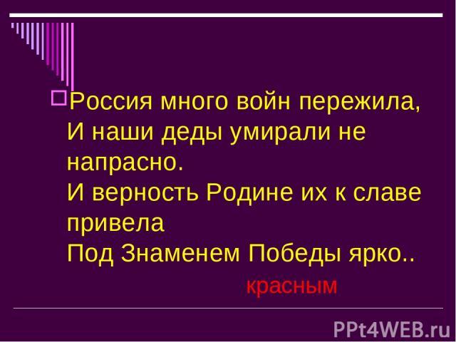 Россия много войн пережила, И наши деды умирали не напрасно. И верность Родине их к славе привела Под Знаменем Победы ярко.. красным